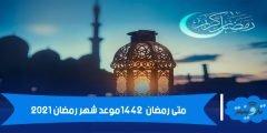 متى رمضان 1442 موعد شهر رمضان 2021
