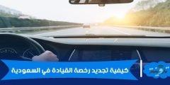 كيفية تجديد رخصة القيادة في السعودية