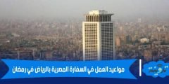 مواعيد العمل في السفارة المصرية بالرياض في رمضان