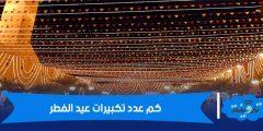 كم عدد تكبيرات عيد الفطر وموعد بداية التكبير